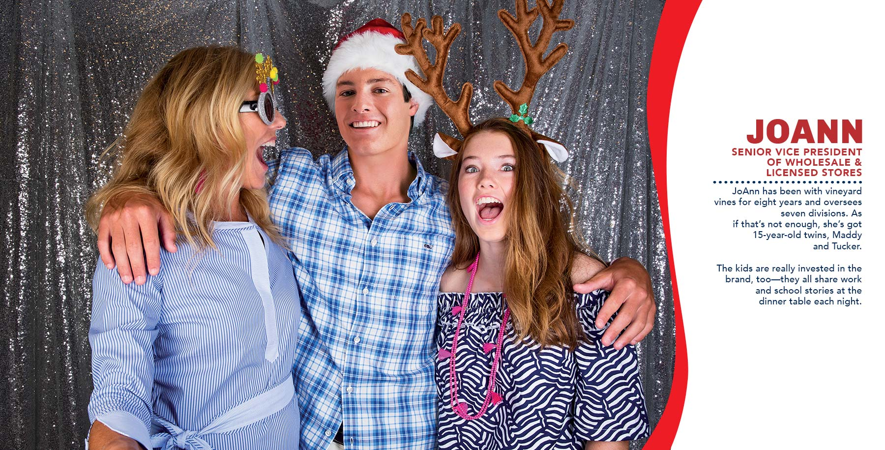 JoAnn: Senior Vice President of Wholesale & Licensed Stores. JoAnn has been with vineyard vines for eight years and oversees seven divisons. As if that's not enough, she's got 15-year old twins, Maddy and Tucker. The kids are really invested in the brand too—they all share work and school stories at the dinner table each night.