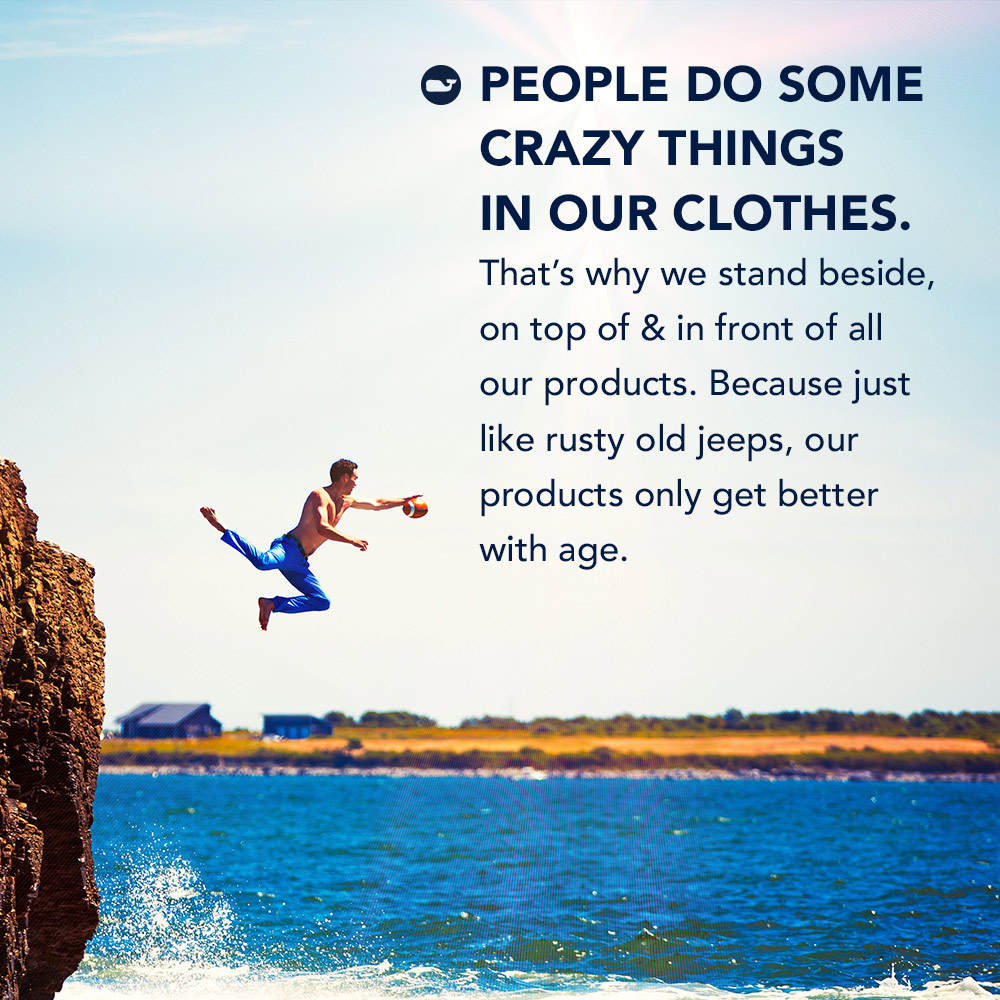 People do some crazy thing in our clothes. That's why we stand beside, on top of & in front of all our products. Because just like rusty old jeeps, our products only get better with age.