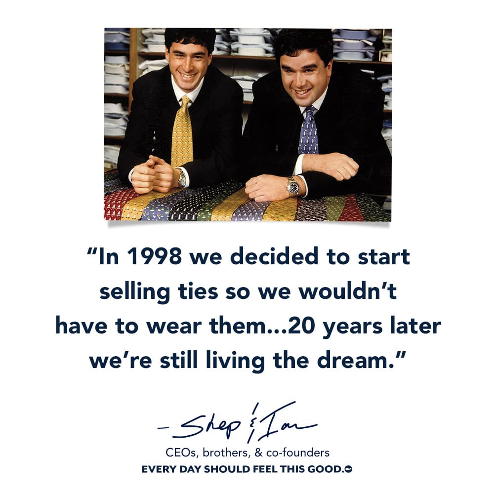 In 1998 we decided to start selling ties so we wouldn't have to wear them... 20 years later we're still living the dream- Shep & Ian CEO, brothers, & co-founders