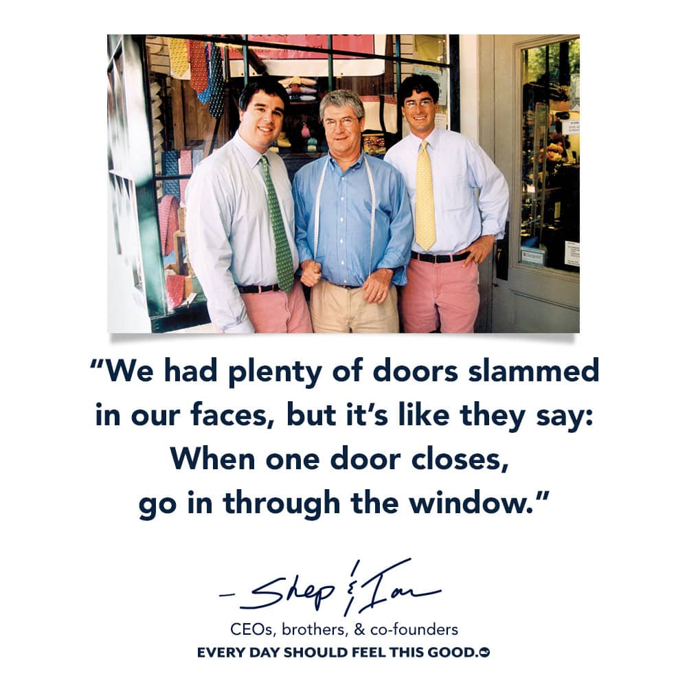 We had plenty of doors slammed in our faces, but it's like they say: When one door closes, go in through the window.- Shep & Ian CEO, brothers, & co-founders