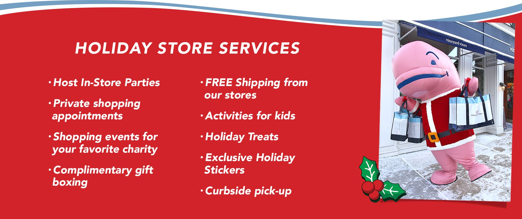 Holiday Store Services: Host in-store parties, private shopping appointments, shopping events for your favorite charity, complimentary gift boxing, FREE shipping from our stores, activities for kids, holiday treats, exclusive holiday stickers, curside pick-up.