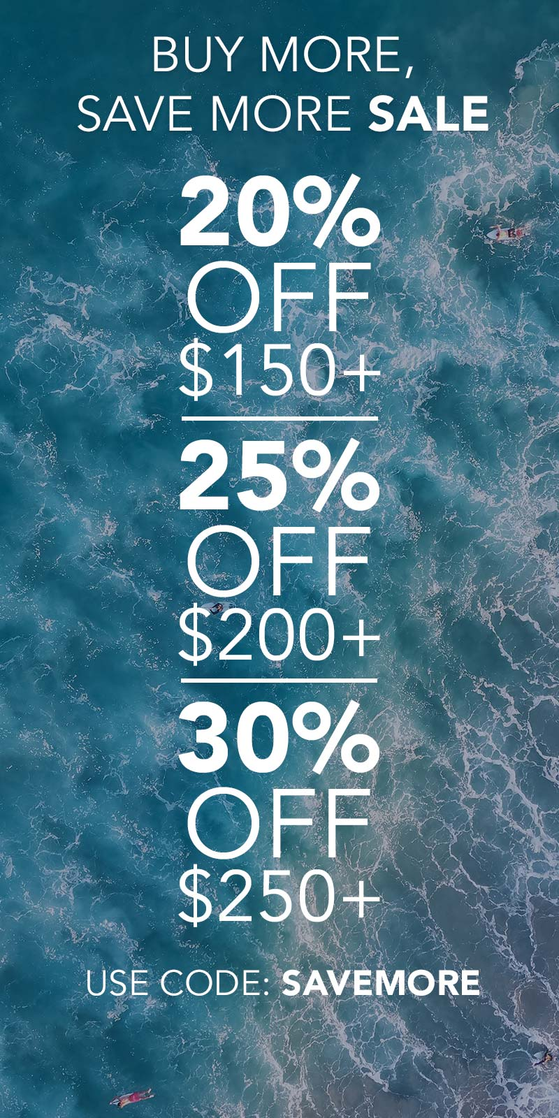 Buy More, Save More Sale: 20% off $150+, 25% off #200+, 30% off $250+. Use Code: SAVEMORE