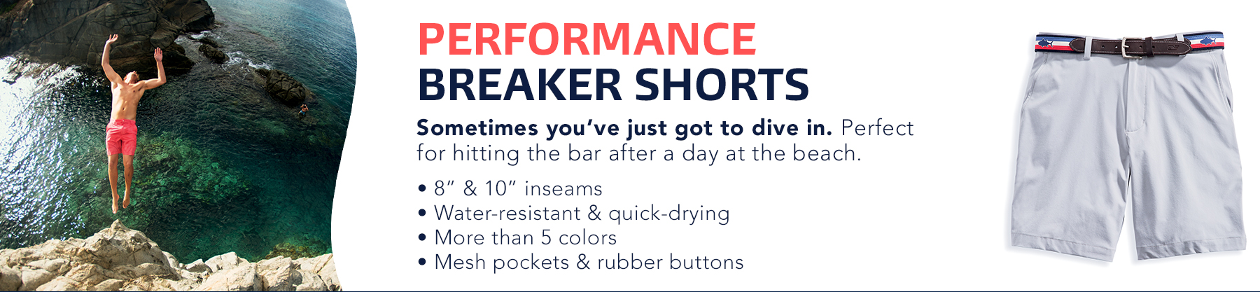 Performance Breaker Shorts. Sometimes you've just got to dive in. Perfect for hitting the bar after a day at the beach. 8 and 10 inch inseams. Water-resistant and quick-drying. More than 5 colors. Mesh pockets & rubber buttons