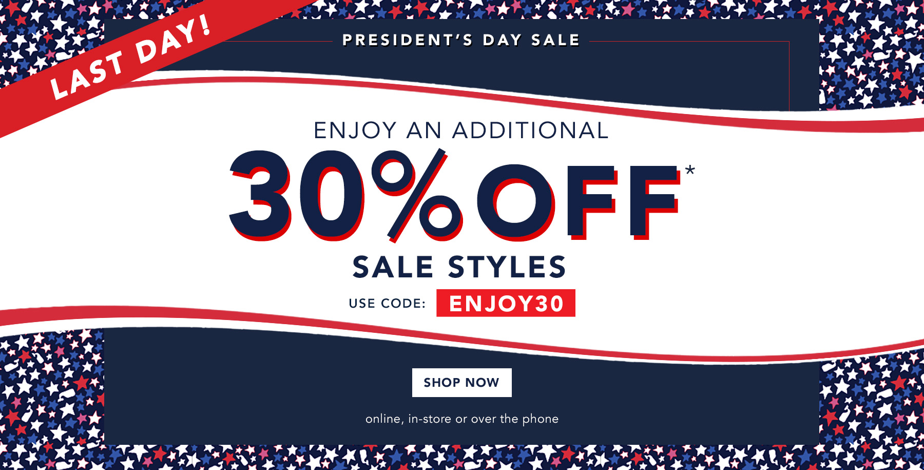 Last Day! President's Day Sale. Enjoy 30% off* sale styles. Prices as marked. Shop now. Online, in-store or over the phone.