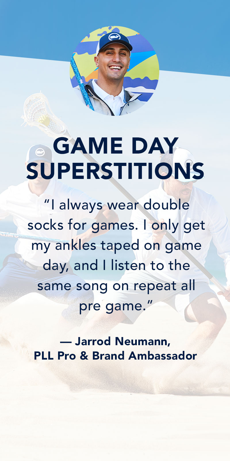 Game Day Superstitions: I always wear double socks for games. I only get my ankles taped on game day, and I listen to the same song on repeat all pre game. Jarrod Neumann - PLL Pro & Brand Ambassador