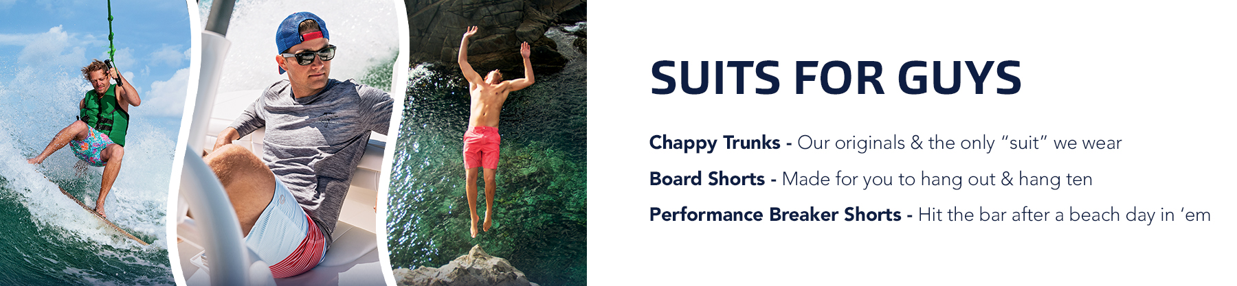 Suits For Guys: Performance Breaker - Hit the bar after a beach day in 'em, Chappy Trunks - Our originals & the only suit we wear, Board Shorts - Made for you to hang out & hang ten