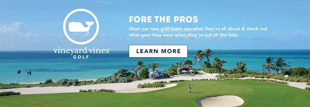 vineyard vines Golf: Fore the Pros. Meet our new golf team, see what they're all about & check out what gear they wear when they're out on the links. Click here to learn more!