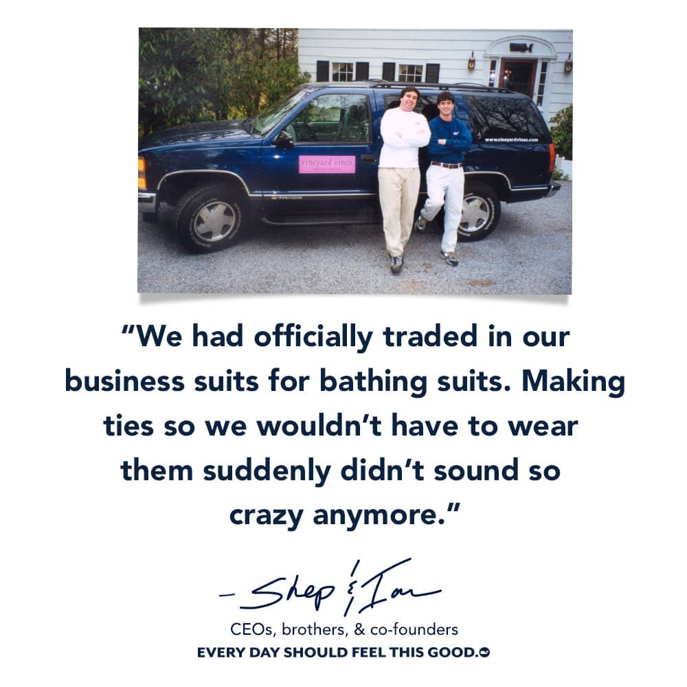 We had officially traded in our business suits for bathing suits. Making ties so we wouldn't have to wear them suddenly didn't sound so crazy anymore. - Shep & Ian CEO, brothers, & co-founders