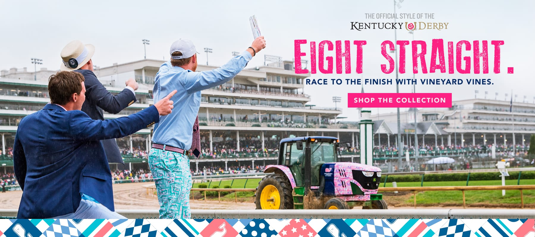 The Offical Style of the Kentucky Derby. Eight Straight. Race to the finish with vineyard vines. Shop the collection.