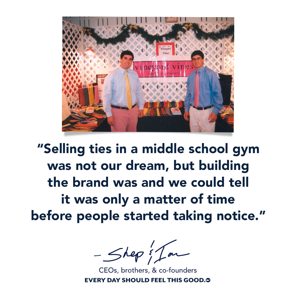 Selling ties in middle school gym was not our dream, but building the brand was and we could tell it was only a matter of time before people started taking notice- Shep & Ian CEO, brothers, & co-founders