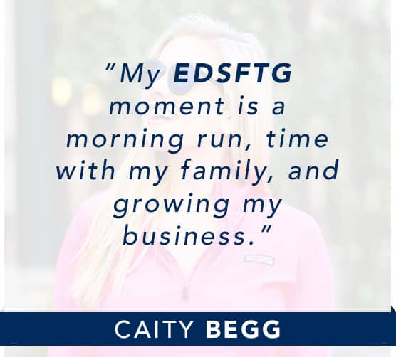 Caity Begg: My EDSFTG moment is a morning run, time with my family, and growing my business. Click to learn more about Caity.