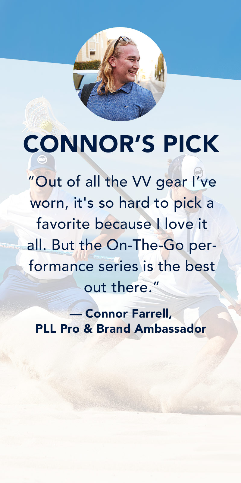 Connor's Pick: Out of all the VV gear I've worn, it's so hard to pick a favorite because I love it all. But the On-The-Go performance series is the best out there. Connor Farrell, PLL Pro & Brand Ambassador