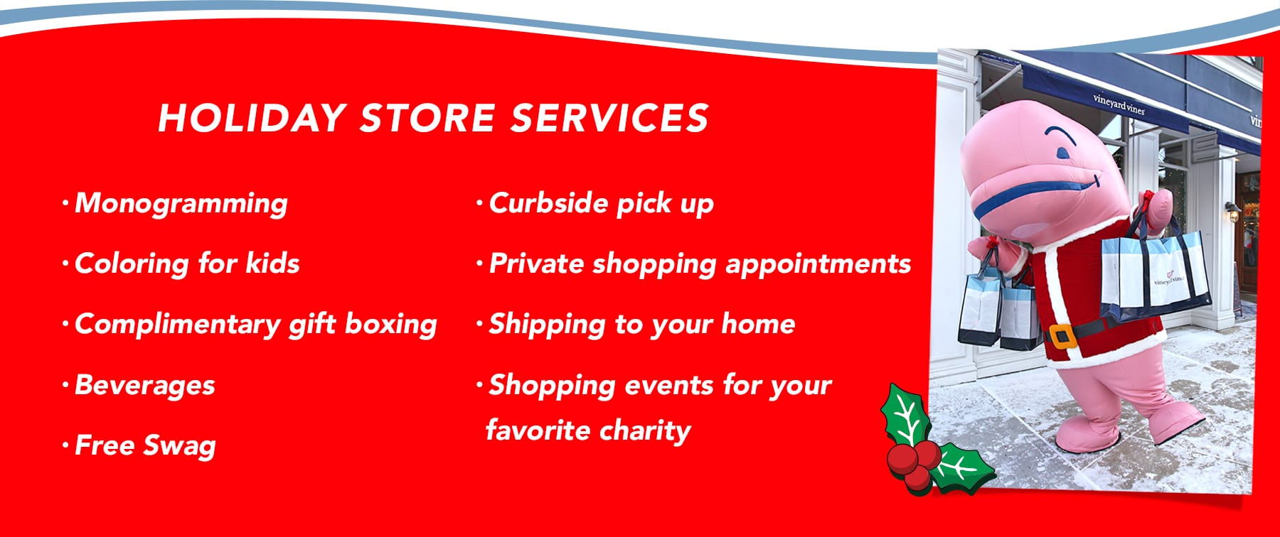 Holiday Store Services: Monogramming, Coloring for kids, Complimentary gift boxing, Beverages, Exclusive stickers, accessories & more, Curbside pick up, Private shopping appointments, Shipping to your home, Shopping events for your favorite charity