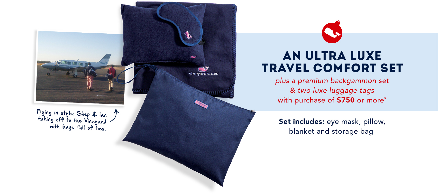 A ultra lux travel comfort set plus a premium backgammon set & two luxe luggage tags with a purcase of $750 or more. Set includes: eye mask, pillow, blanket and storage bag.