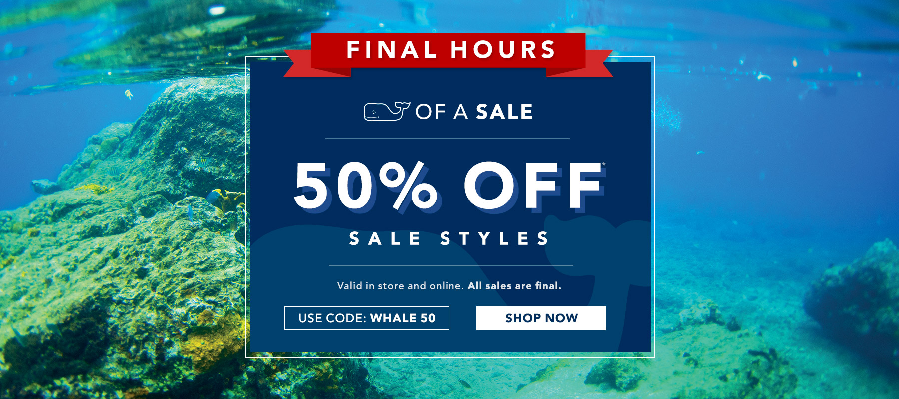 Final hours! Whale of a sale. Enjoy 50% off sale styles. Use code: WHALE50. Valid in store and online. All Sales Final. Shop now.