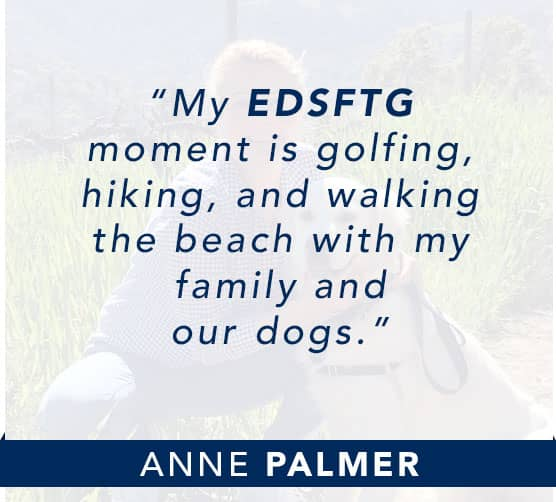 Anne Palmer: My EDSFTG moment is golfing, hiking, and walking the beach with my family and our dogs. Click to learn more about Anne.