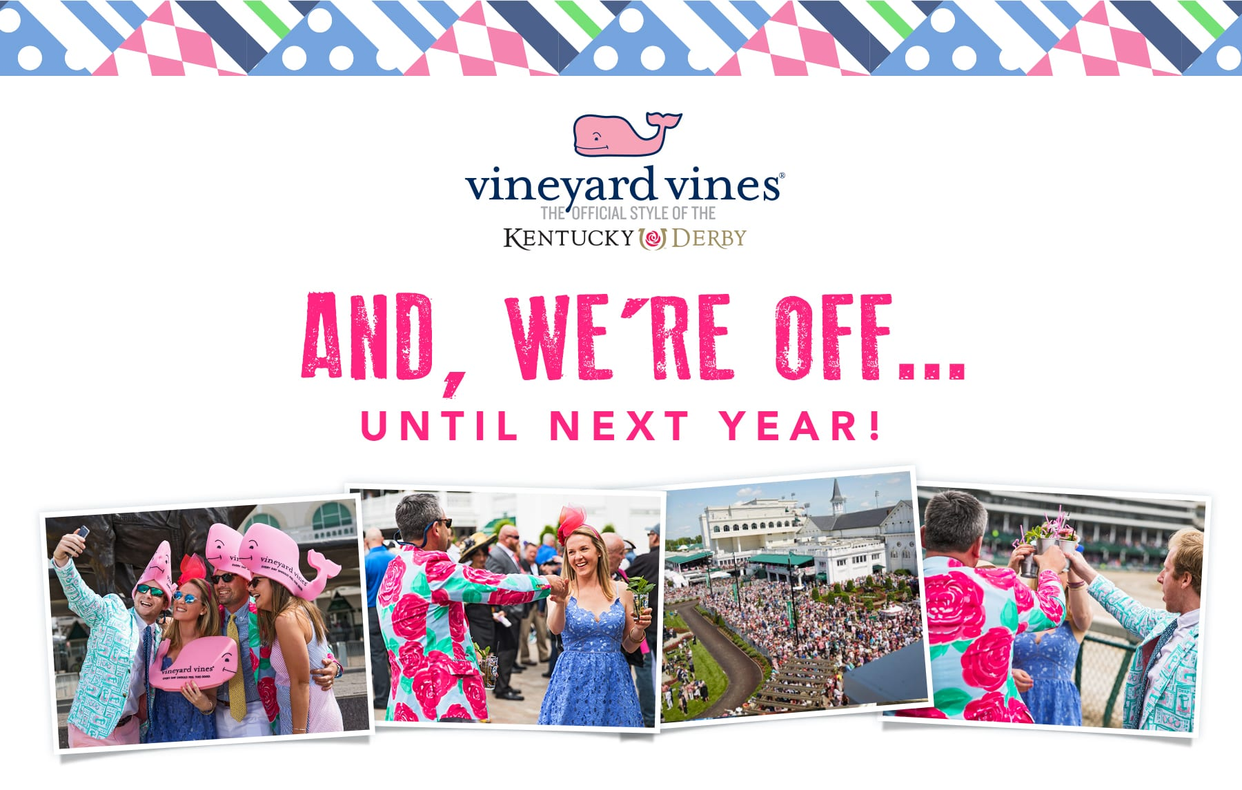 vineyard vines. The official style of the Kentucky Derby. And, we're off... until next year!