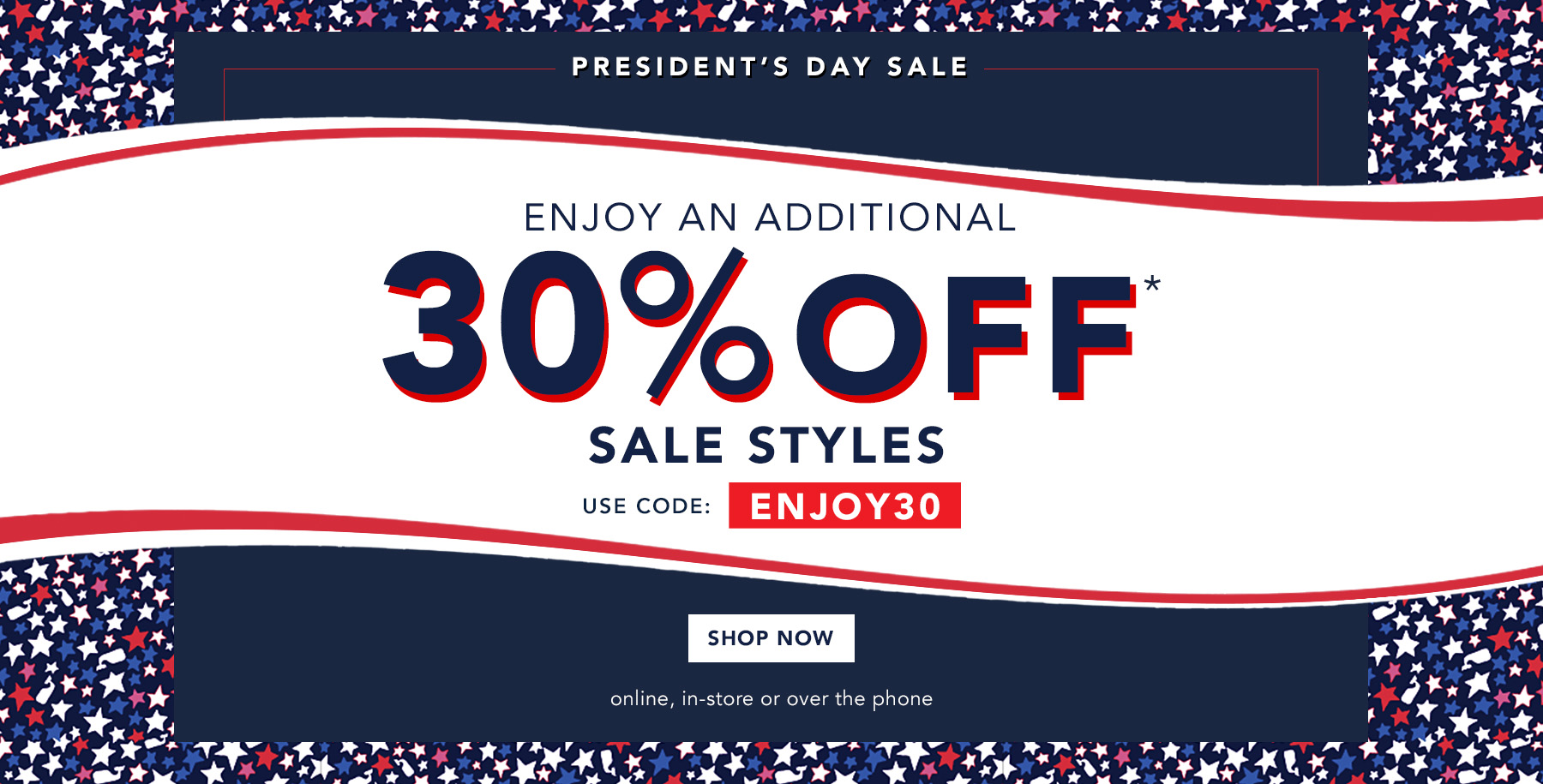 President's Day Sale. Enjoy 30% off* sale styles. Prices as marked. Shop now. Online, in-store or over the phone.