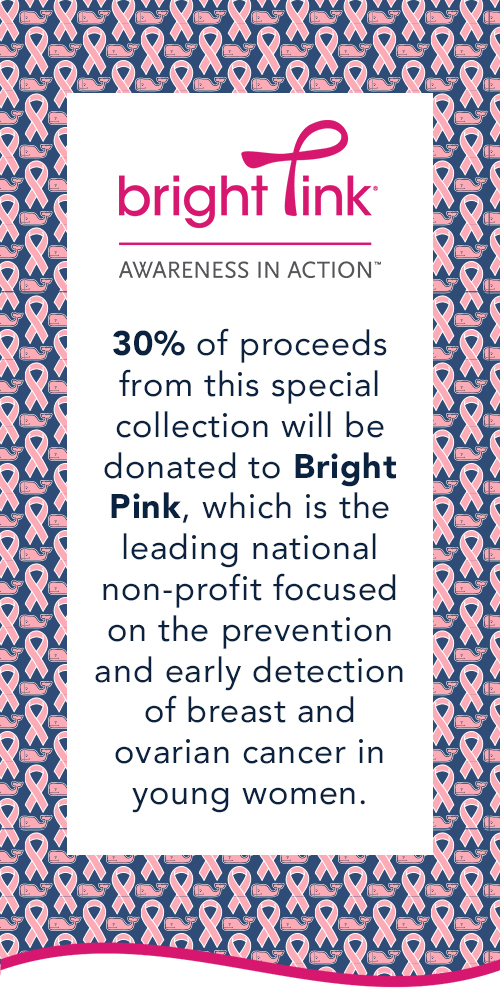 30% of proceeds will be donated to Bright Pink, the leading national non-profit focused on the prevention and detection of breast and ovarian cancer in young women.