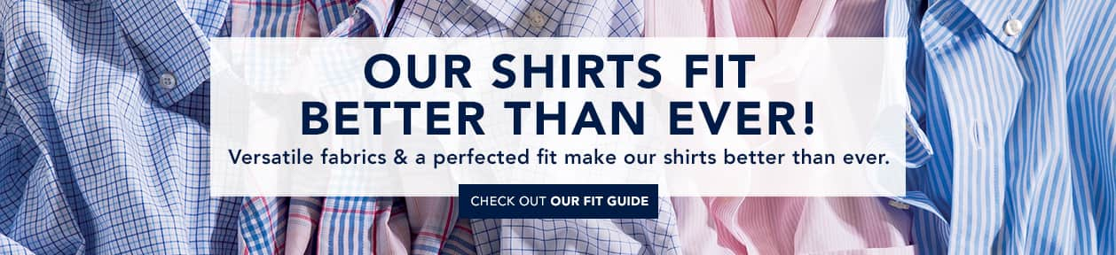 Our shirts fit better then ever! Versatile fabrics & a perfected fit make our shirts better then ever. Check out our fit guide.