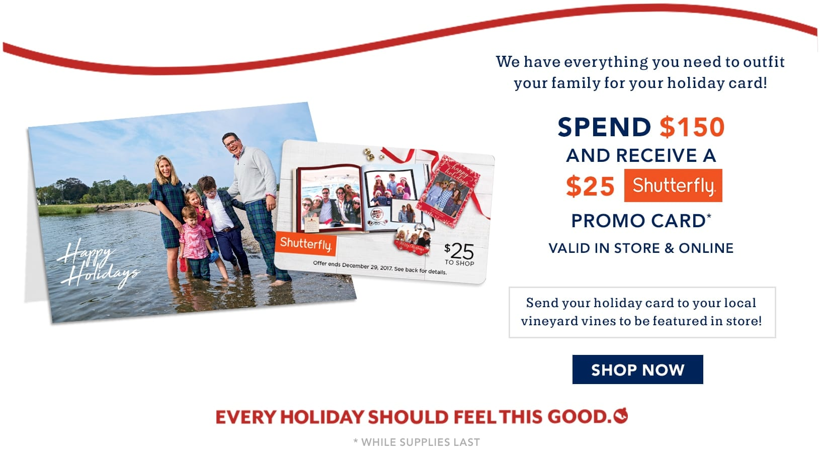 We have everything you need to outfit your family for your holiday card! Spend $150 and recieve a $25 Shutterfly promo card valid in store and online. Send your holiday card to your local vineyard vines to be feature in store! Shop new arrivals now. Every Holiday Should Feel This Good. Valid while supplies last.