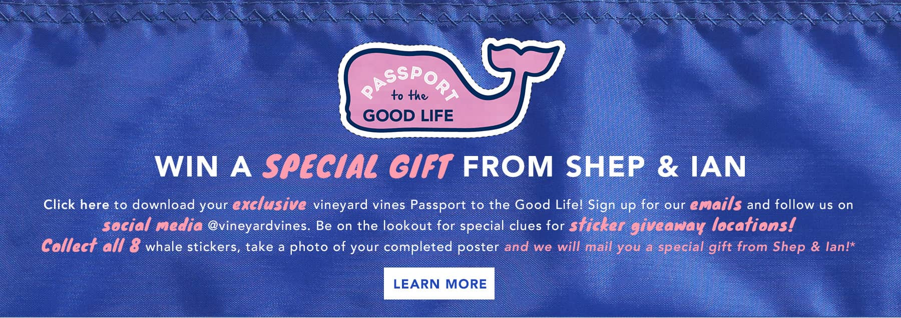 Win a special gift from Shep & Ian. Click here to download your exclusive vineyard vines Passport to the Good Life! Sign up for our email and follow us on social media @vineyardvines. Be on the lookout for special clues for sticker giveaway locations! Collect all 8 whale stickers, take a photo of your compleated poster and we will mail you a special gift from Shep & Ian. Learn More.