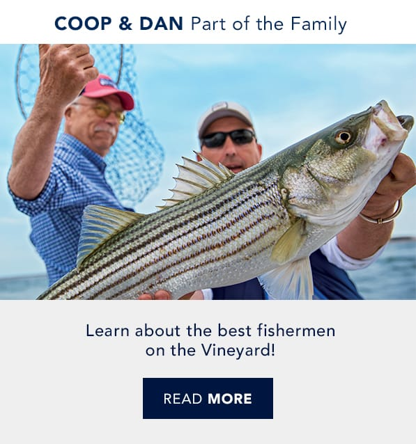 Coop & Dan are Part of the family. Learn about the best fisherman on the Vineyard! Real good people. Real good life. Read more.