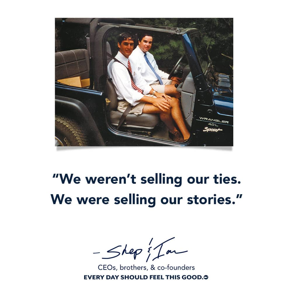 We weren't selling our ties. We were selling our stories.- Shep & Ian CEO, brothers, & co-founders