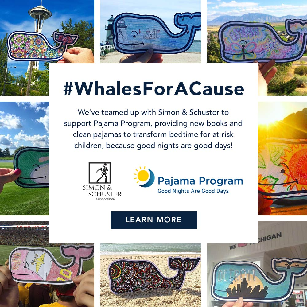 Whales for a Cause. We've teamed up with Simon & Schuster to support Pajama Program, providing new books and clean pajamas to transform bedtime for at-risk children, because good nights are good days! Click to Learn More!