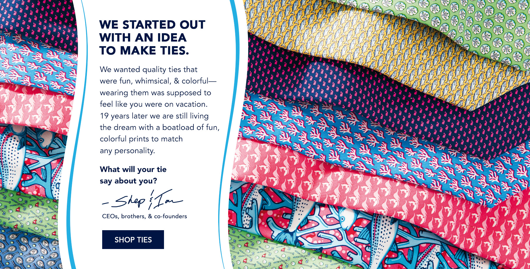We started out with an idea to make ties. We wanted quality ties that were fun, whimsical, & colorful - wearing them was supposed to feel like you were on vacation. 19 years later we are still living the drewm with a boatload if fun, colorful prints to match any personality. What will your tie say about you? Shep & Ian, CEOs, brothers, & co-founders. Shop Ties.