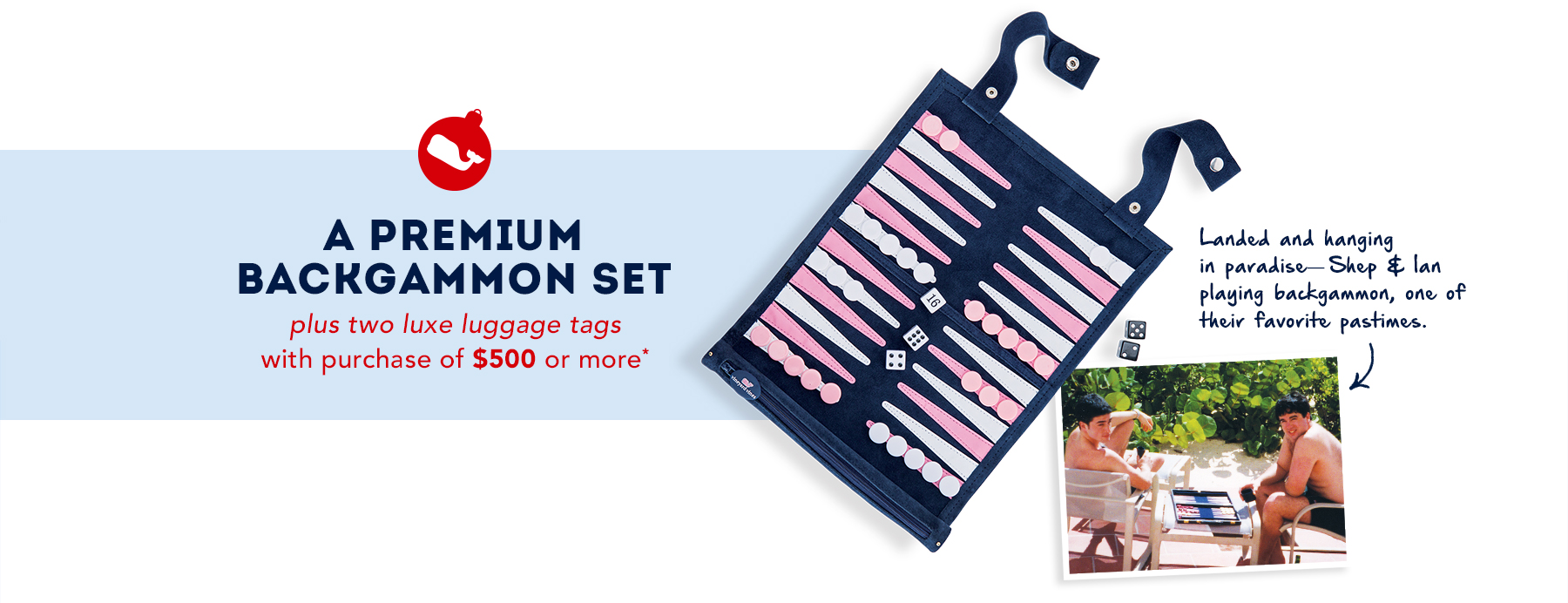 A premium backgammon set plus two luxe luggage tags with a purchase of $500 or more.