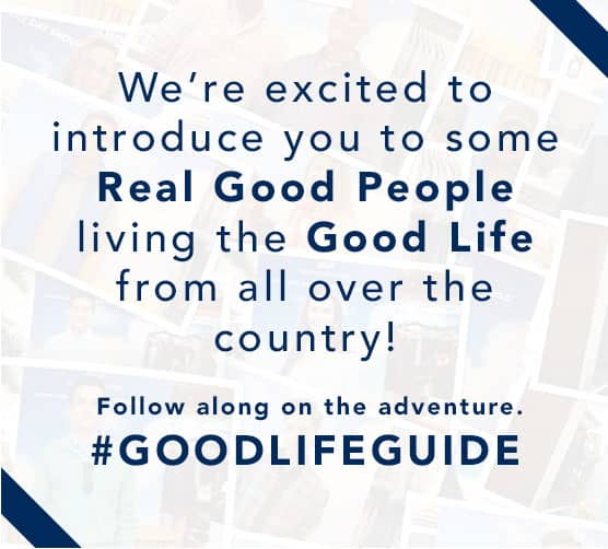 We're excited to introduce you to some Real Good People living the Good Life from all over the country! Follow along on the adventure. #GOODLIFEGUIDE