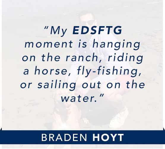 Braden Hoyt: My EDSFTG moment is hanging on the ranch, riding a horse, fly-fishing, or sailing out on the water. Click to learn more about Braden.