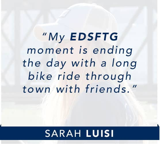 Sarah Luisi: My EDSFTG moment is ending the day with a long bike ride through town with friends. Click to learn more about Sarah.