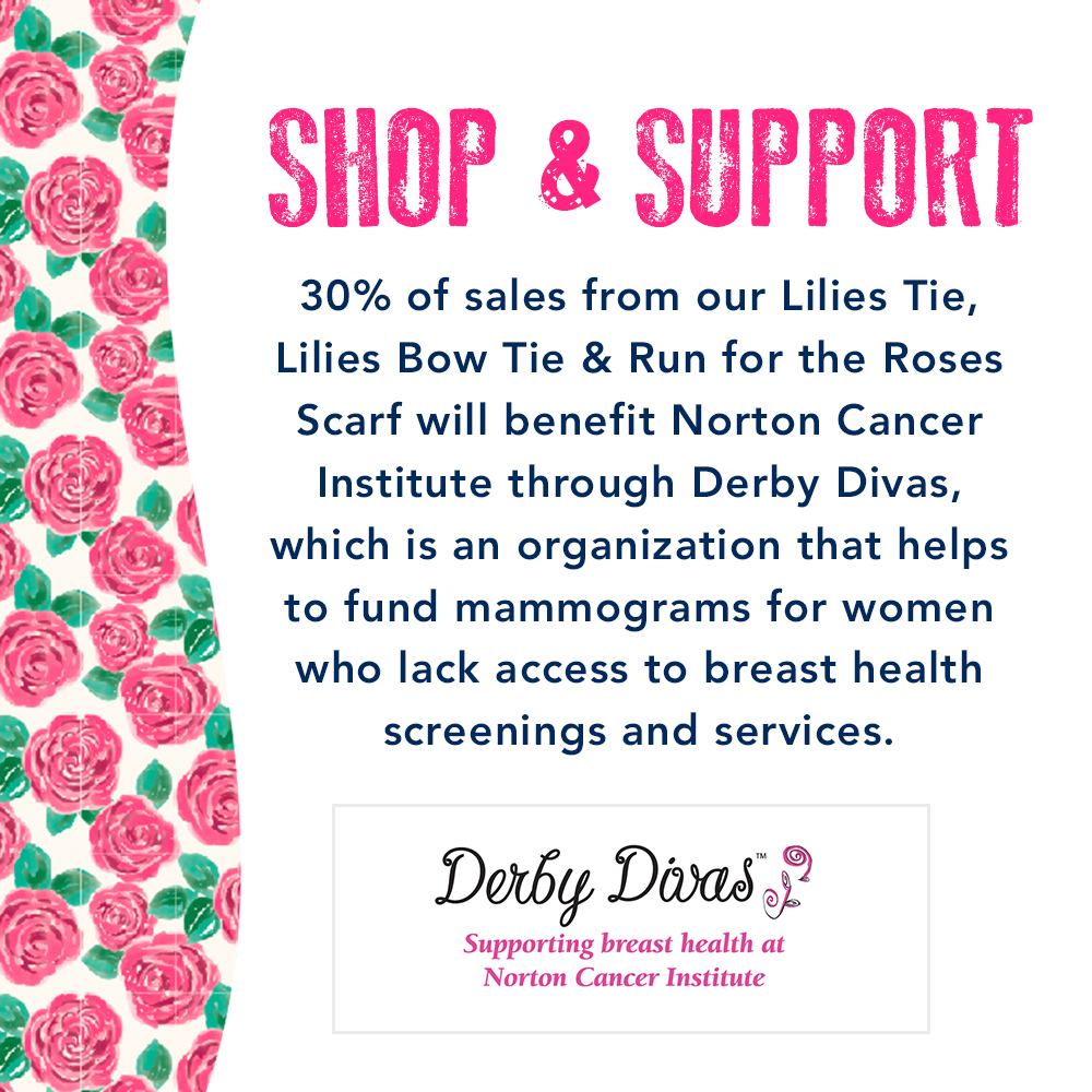 Shop & Support: 30% of sales from our Lilies Tie, Lilies Bow Tie & Run for the Roses Scarf will benefit Norton Cancer Institute through Derby Divas, which is an organization that helps to fund mammograms for women who lack access to breast health screenings and services. Derby Divas: Supporting breast health at Norton Cancer Institute.