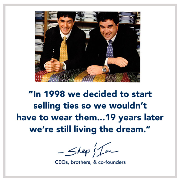 In 1998 we decided to start selling ties so we wouldn't have to wear them... 19 years later we're still living the dream. -Shep & Ian, CEOs, brothers & co-founders