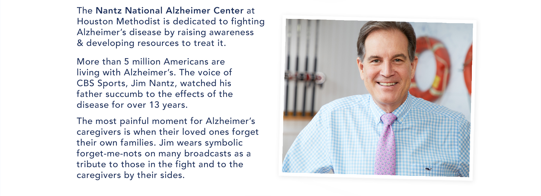 The Nantz National Alzheimer Center at Houston Methodiest is dedicated to fighting Alzheimer's disease by raising awareness & developing resources to treat it. More than 5 million Americans are living wiht Alzheimer's. The voice of CBS Sports, Jim Nantz, watched his father succumb to the effects of the disease for over 13 years. The most painful moment for Alzheimer's caregivers is when their loved ones forget their own families. Jum wears symbolic forget-me-nots on many broadcasts as a tribute to those in the fight and to the caregivers by their sides. Vist nantzfriends.org.