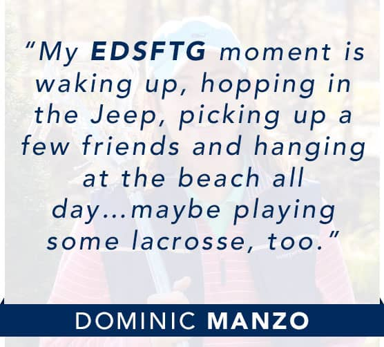 Dominic Manzo: My EDSFTG moment is waking up, hopping in the Jeep, picking up a few friends and hanging at the beach all day… maybe playing some lacrosse, too. Click to learn more about Dominic.
