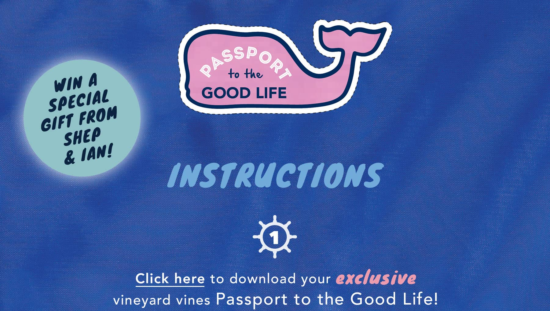 Passport to the Good Life. You Can win a Special gift from Shep & Ian. Instructions: Click Here to download your exclusive vineyard vines Passport to the Good Life