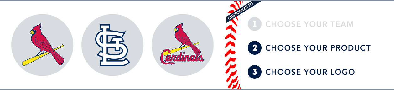 St. Louis Cardinals Custom MLB Shop: 1) Choose your team. 2) Choose your product. 3) Choose your logo