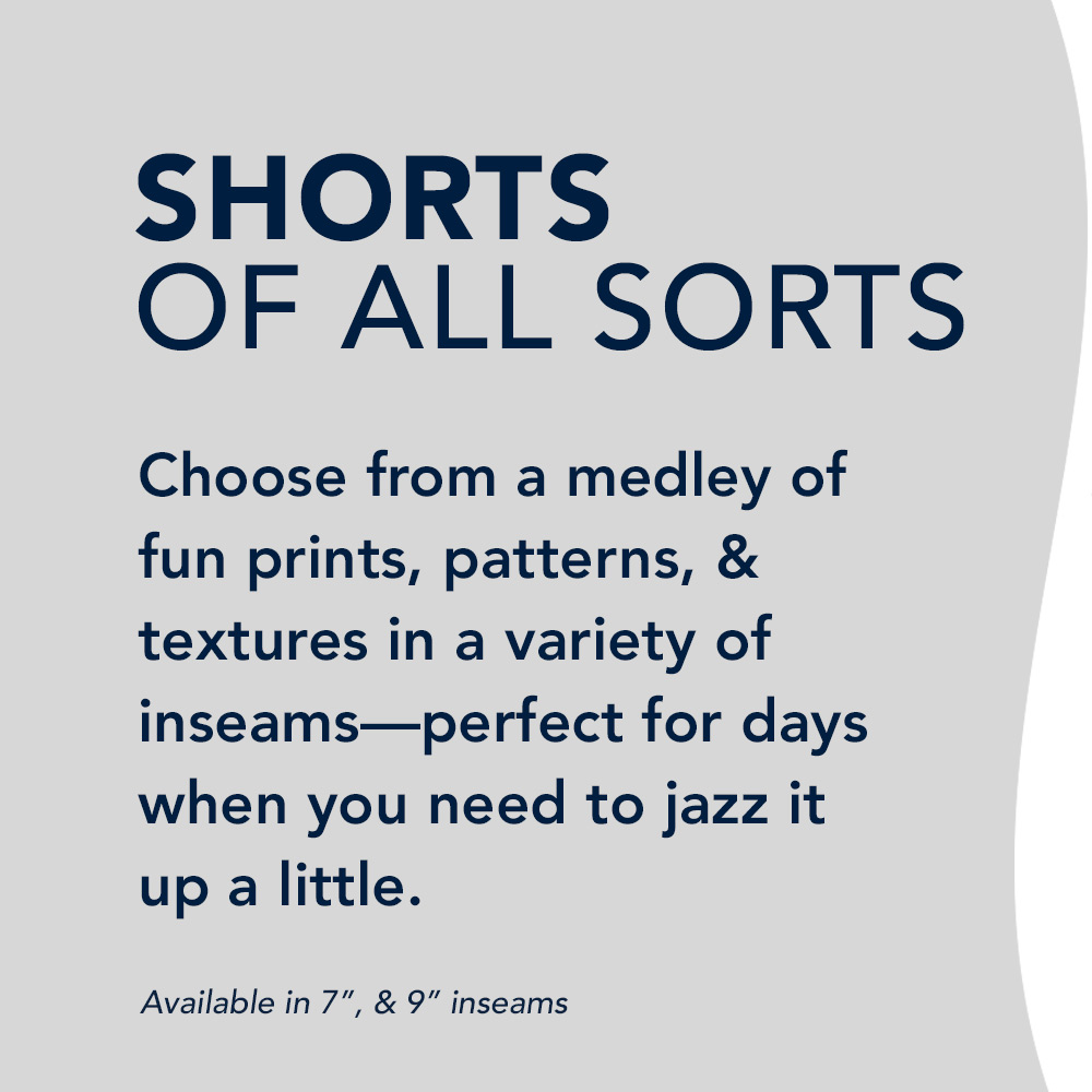 Shorts of all sorts: Choose from a medley of fun prints, patterns, & textures in a varety of inseams - perfect for days when you need to jazz it up a little.