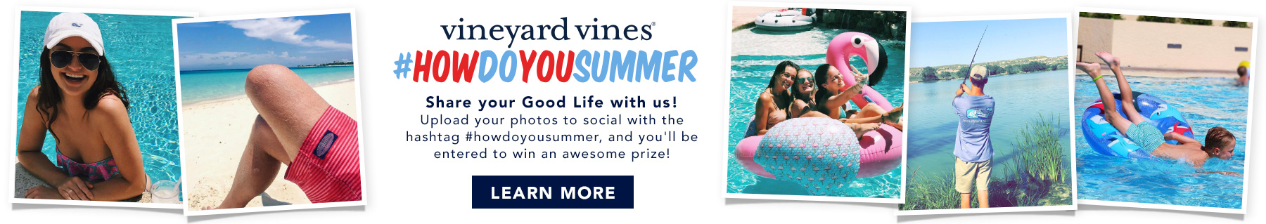 vineyard vines #howdoyousummer Share your good life with us! Upload your photos to socail with the hashtag #howdoyousummer, and you'll be entered to win an awesome prize! Learn more.