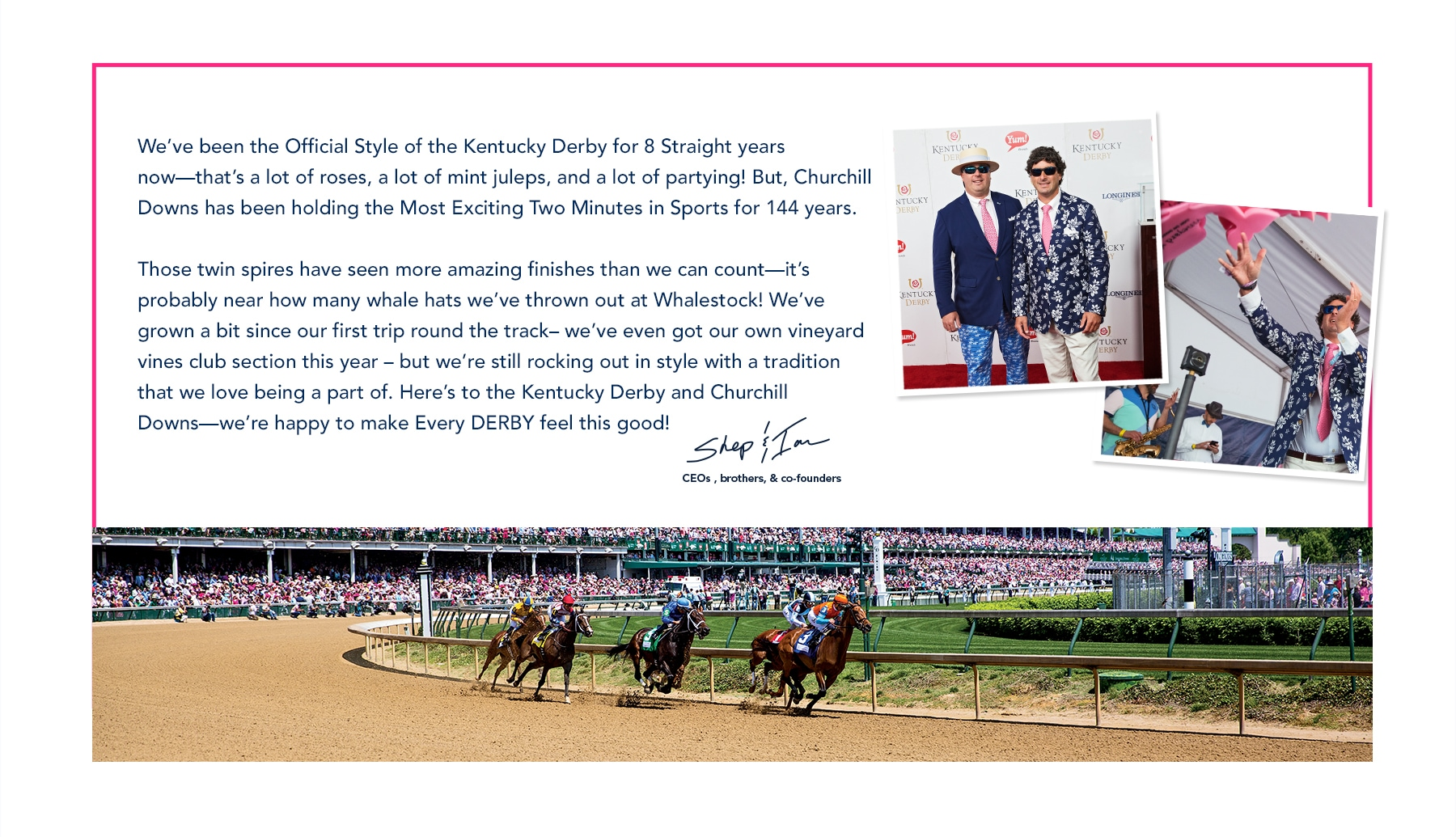 We've been the Official Style of the Kentucky Derby for 8 Straight years now—that's a lot of roses, a lot of mint juleps, and a lot of partying! But, Churchill Downs has been holding the Most Exciting Two Minutes in Sports for 144 years. Those twin spires have seen more amazing finishes than we can count—it's probably near how many whale hats we've thrown out at Whalestock! We've grown a bit since our first trip round the track– we've even got our own vineyard vines club section this year – but we're still rocking out in style with a tradition that we love being a part of. Here's to the Kentucky Derby and Churchill Downs—we're happy to make Every DERBY feel this good! -Shep & Ian. CEOs, brothers & co-founders.