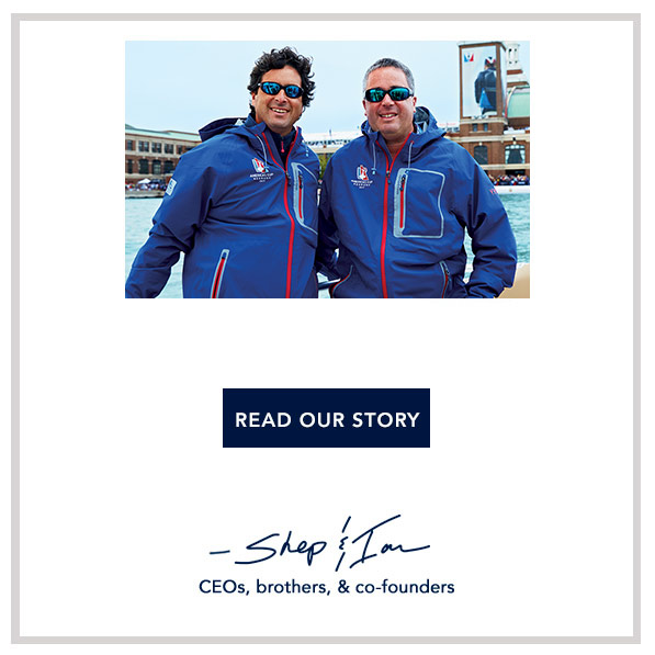 This year's special one - we're the Official Style of the 35th America's Cup. We couldn't be happier. We grew up on the water, and we're psyched to be a part of this team. -Shep & Ian. CEOs, brothers, & co-founders.