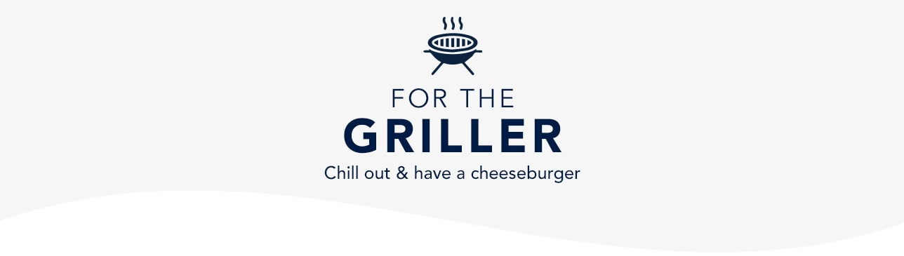 For the Griller. Chill Out & Have a Cheeseburger. Shop Now