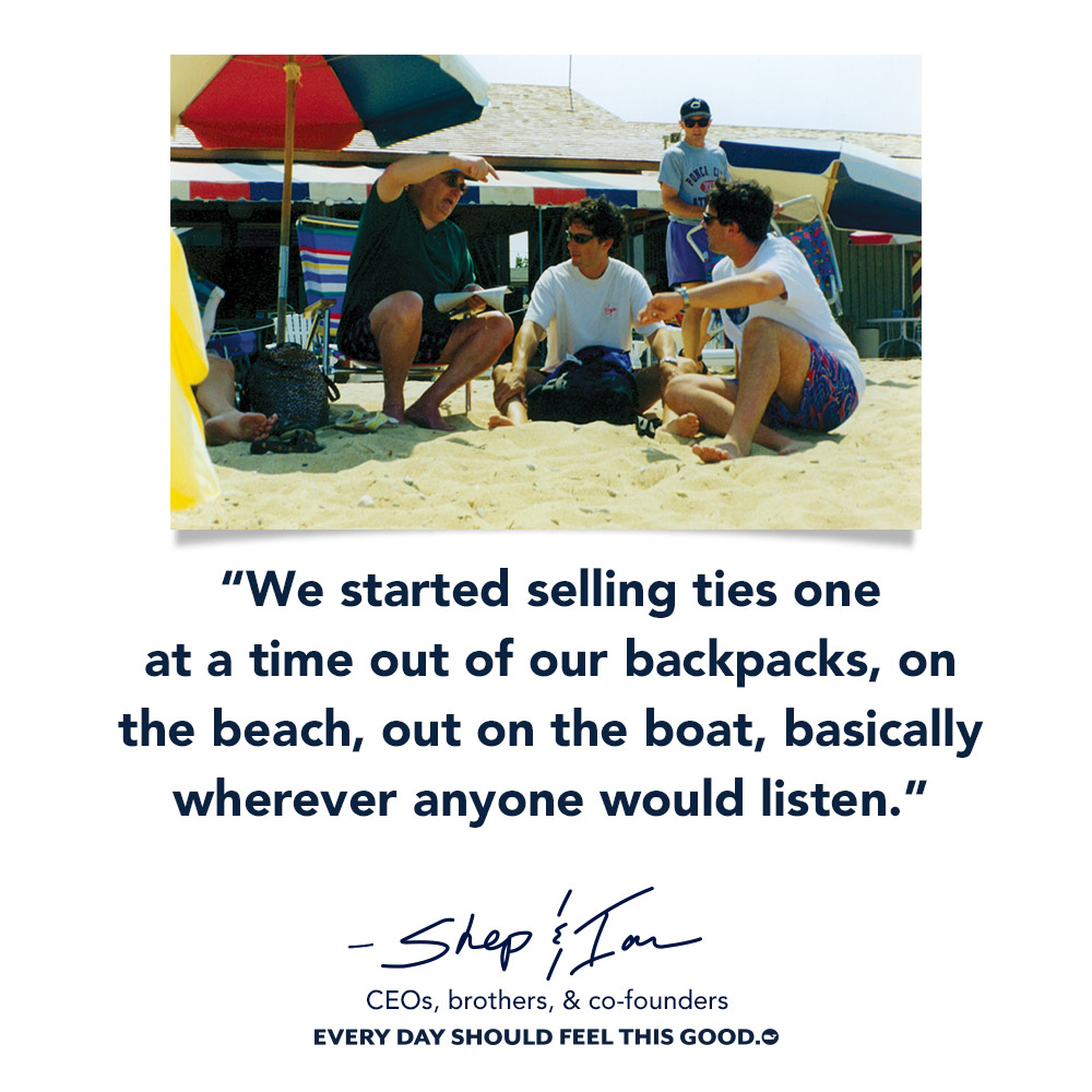 When we started selling ties one at a time out of our backpacks, on the beach, out on the boat, basically wherever anyone would listen.- Shep & Ian CEO, brothers, & co-founders