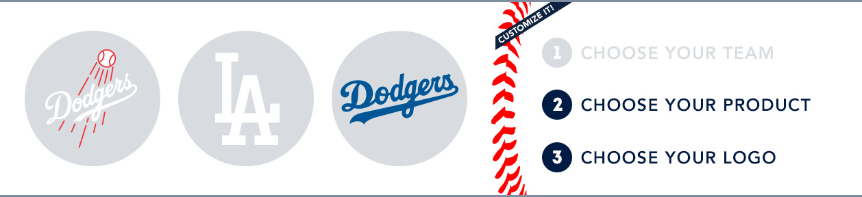 Los Angeles Dodgers Custom MLB Shop: 1) Choose your team. 2) Choose your product. 3) Choose your logo