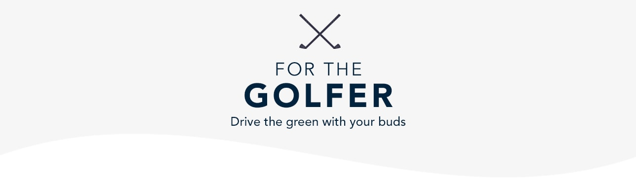 For the Golfer. Drive the Green with your Buds. Shop Now