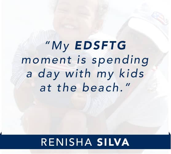Renisha Silva: My EDSFTG moment is spending a day with my kids at the beach. Click to learn more about Renisha.