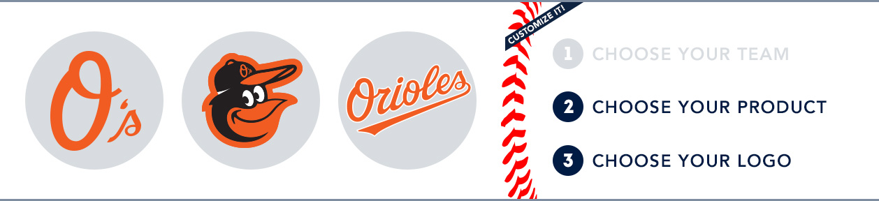 Baltimore Orioles Custom MLB Shop: 1) Choose your team. 2) Choose your product. 3) Choose your logo